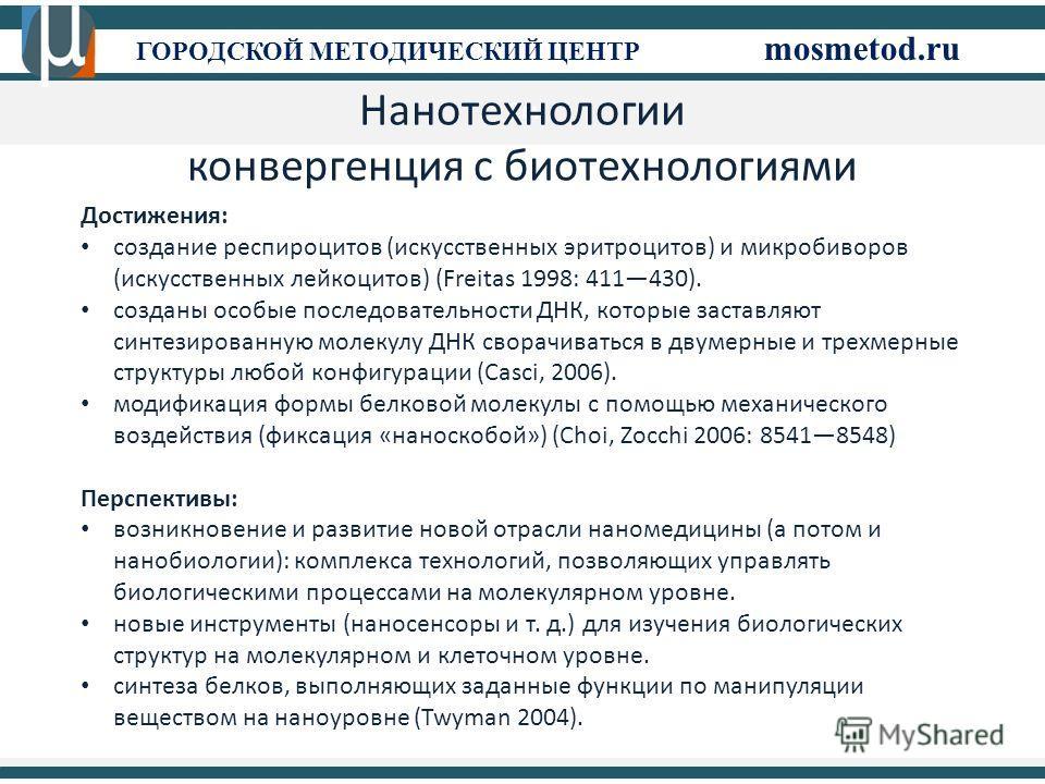 См ГОРОДСКОЙ МЕТОДИЧЕСКИЙ ЦЕНТР mosmetod.ru Нанотехнологии конвергенция с биотехнологиями Достижения: создание респироцитов (искусственных эритроцитов) и микробиворов (искусственных лейкоцитов) (Freitas 1998: 411430). созданы особые последовательност
