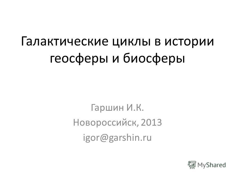 Галактические циклы в истории геосферы и биосферы Гаршин И.К. Новороссийск, 2013 igor@garshin.ru