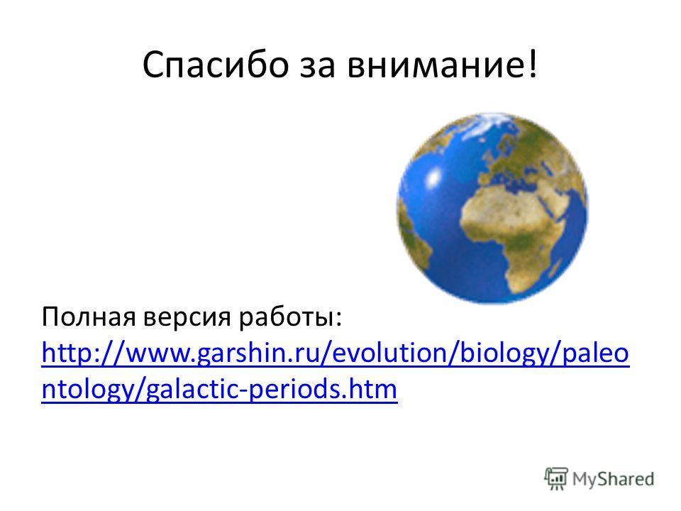 Спасибо за внимание! Полная версия работы: http://www.garshin.ru/evolution/biology/paleo ntology/galactic-periods.htm http://www.garshin.ru/evolution/biology/paleo ntology/galactic-periods.htm
