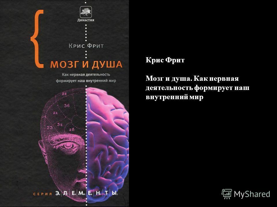 Крис Фрит Мозг и душа. Как нервная деятельность формирует наш внутренний мир