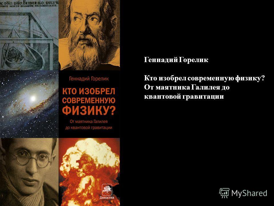 Геннадий Горелик Кто изобрел современную физику? От маятника Галилея до квантовой гравитации