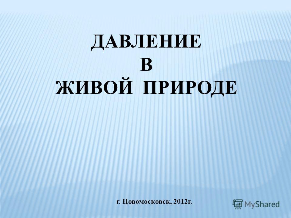 г. Новомосковск, 2012 г. ДАВЛЕНИЕ В ЖИВОЙ ПРИРОДЕ