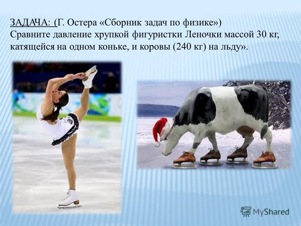 ЗАДАЧА: (Г. Остера «Сборник задач по физике») Сравните давление хрупкой фигуристки Леночки массой 30 кг, катящейся на одном коньке, и коровы (240 кг) на льду».