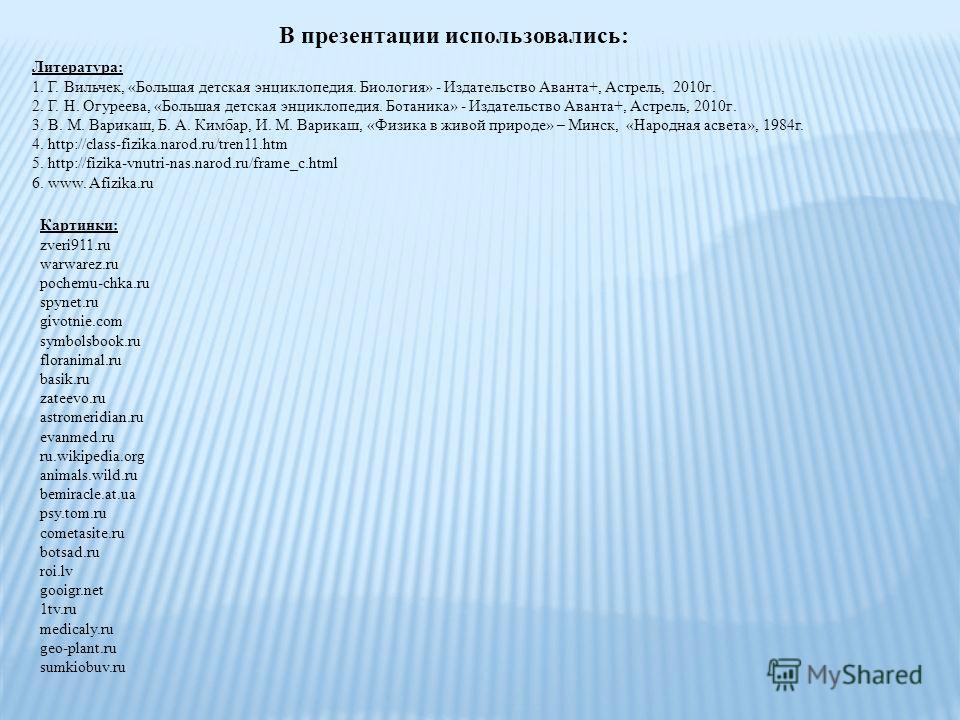 В презентации использовались: Литература: 1. Г. Вильчек, «Большая детская энциклопедия. Биология» - Издательство Аванта+, Астрель, 2010 г. 2. Г. Н. Огуреева, «Большая детская энциклопедия. Ботаника» - Издательство Аванта+, Астрель, 2010 г. 3. В. М. В