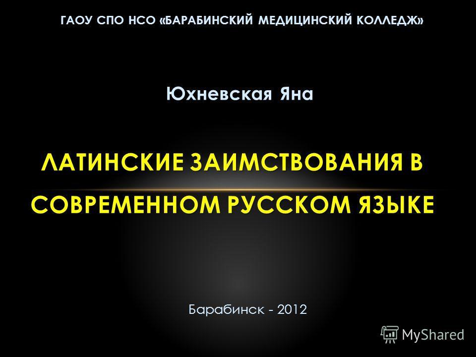 ГАОУ СПО НСО «БАРАБИНСКИЙ МЕДИЦИНСКИЙ КОЛЛЕДЖ» ЛАТИНСКИЕ ЗАИМСТВОВАНИЯ В СОВРЕМЕННОМ РУССКОМ ЯЗЫКЕ Юхневская Яна Барабинск - 2012
