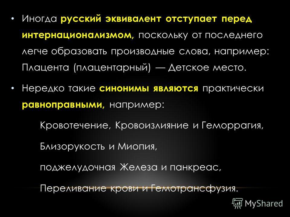 Иногда русский эквивалент отступает перед интернационализмом, поскольку от последнего легче образовать производные слова, например: Плацента (плацентарный) Детское место. Нередко такие синонимы являются практически равноправными, например: Кровотечен