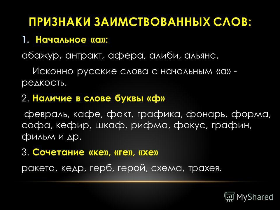 ПРИЗНАКИ ЗАИМСТВОВАННЫХ СЛОВ: 1. Начальное «а»: абажур, антракт, афера, алиби, альянс. Исконно русские слова с начальным «а» - редкость. 2. Наличие в слове буквы «ф» февраль, кафе, факт, графика, фонарь, форма, софа, гефир, шкаф, рифма, фокус, графин