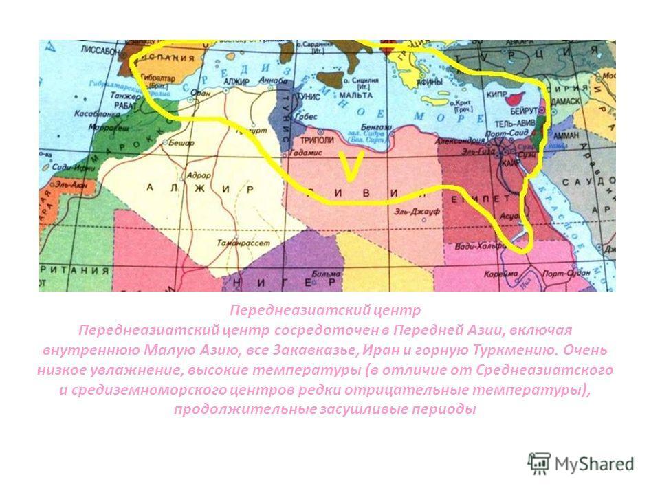 Переднеазиатский центр Переднеазиатский центр сосредоточен в Передней Азии, включая внутреннюю Малую Азию, все Закавказье, Иран и горную Туркмению. Очень низкое увлажнение, высокие температуры (в отличие от Среднеазиатского и средиземноморского центр
