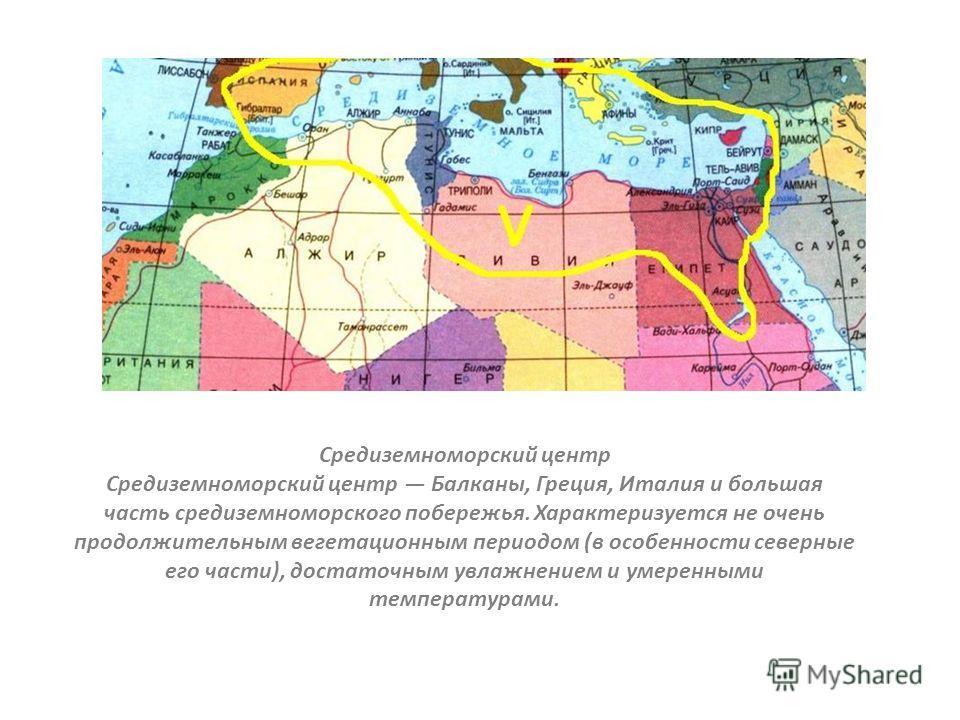 Средиземноморский центр Средиземноморский центр Балканы, Греция, Италия и большая часть средиземноморского побережья. Характеризуется не очень продолжительным вегетационным периодом (в особенности северные его части), достаточным увлажнением и умерен