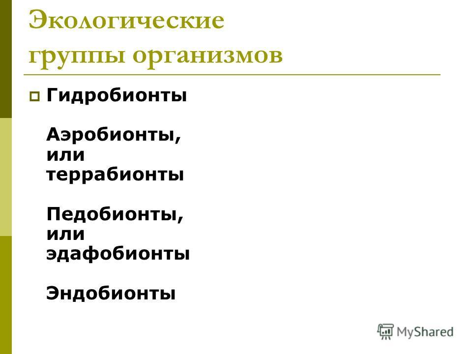 Экологические группы организмов Гидробионты Аэробионты, или террабионты Педобионты, или эдафобионты Эндобионты