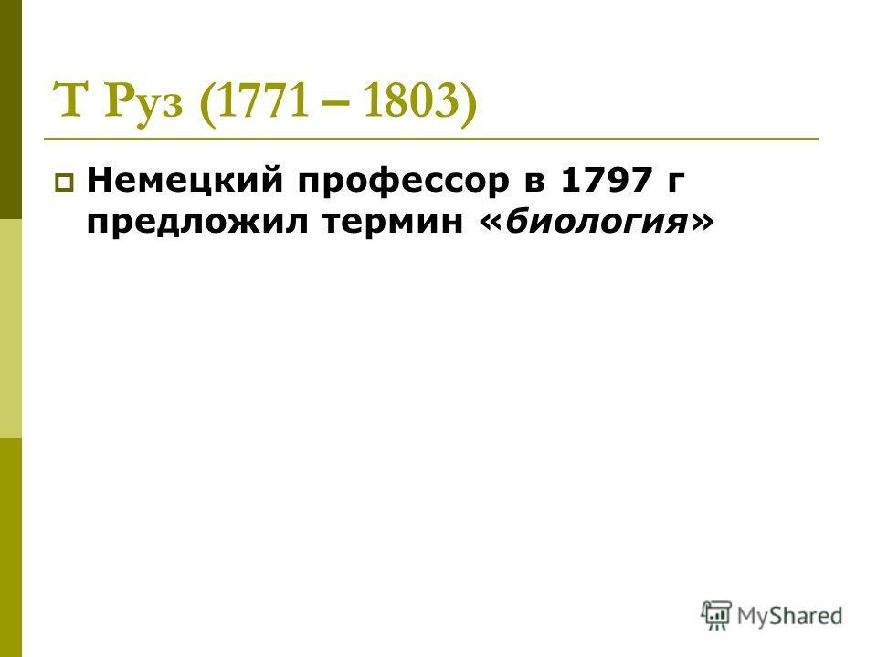Т Руз (1771 – 1803) Немецкий профессор в 1797 г предложил термин «биология»