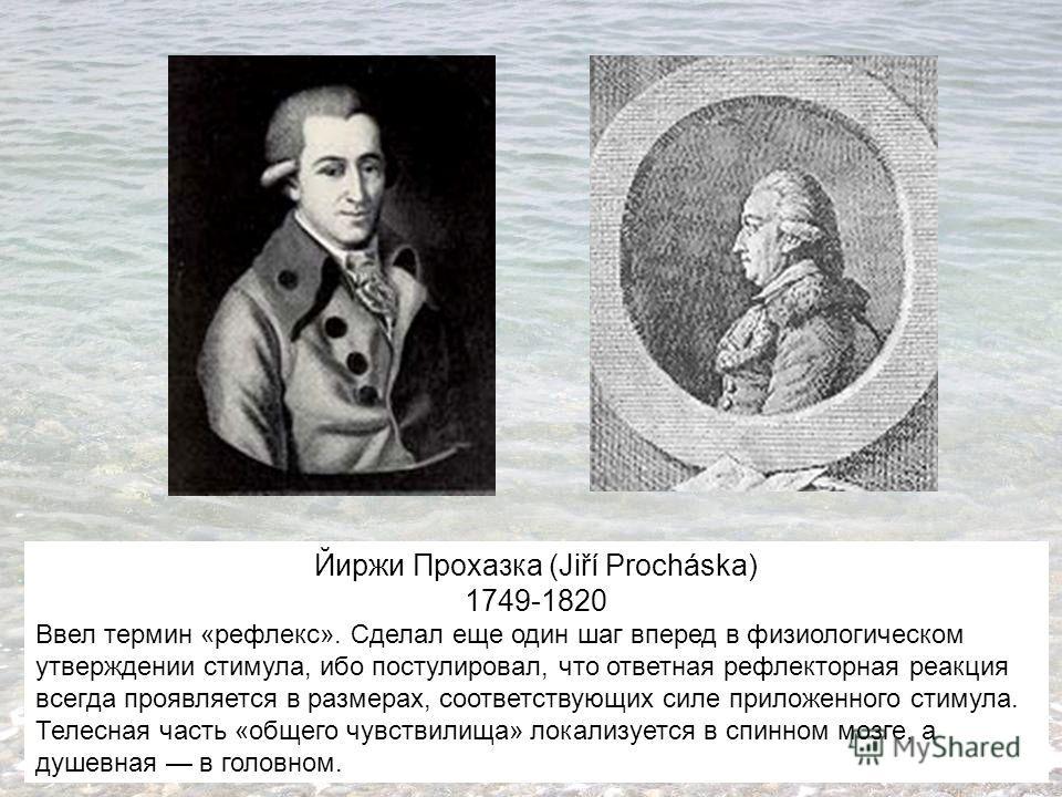 Йиржи Прохазка (Jiří Procháska) 1749-1820 Ввел термин «рефлекс». Сделал еще один шаг вперед в физиологическом утверждении стимула, ибо постулировал, что ответная рефлекторная реакция всегда проявляется в размерах, соответствующих силе приложенного ст