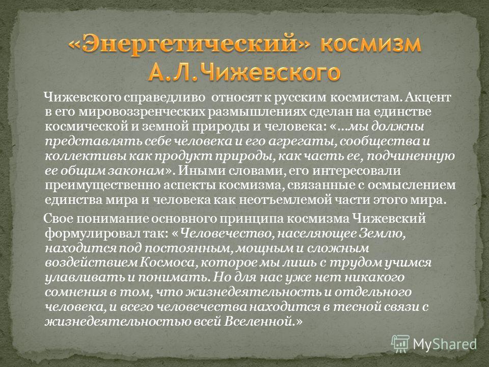 Чижевского справедливо относят к русским космистам. Акцент в его мировоззренческих размышлениях сделан на единстве космической и земной природы и человека: «…мы должны представлять себе человека и его агрегаты, сообщества и коллективы как продукт при