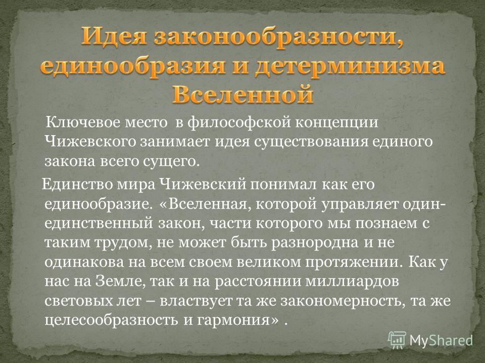 Ключевое место в философской концепции Чижевского занимает идея существования единого закона всего сущего. Единство мира Чижевский понимал как его единообразие. «Вселенная, которой управляет один- единственный закон, части которого мы познаем с таким