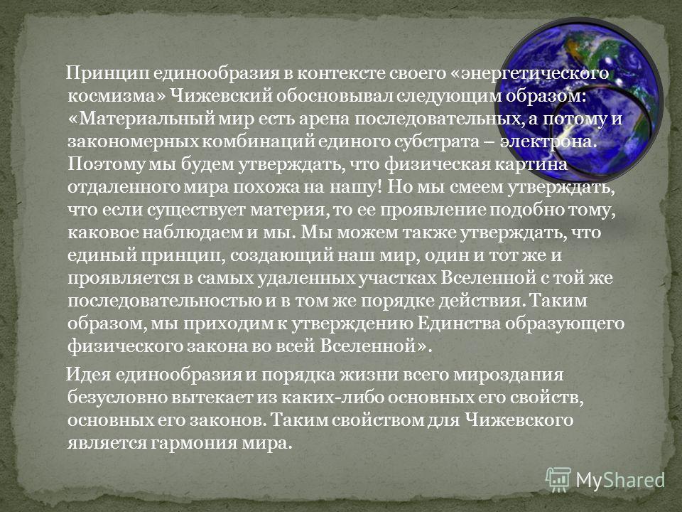 Принцип единообразия в контексте своего «энергетического космизма» Чижевский обосновывал следующим образом: «Материальный мир есть арена последовательных, а потому и закономерных комбинаций единого субстрата – электрона. Поэтому мы будем утверждать,