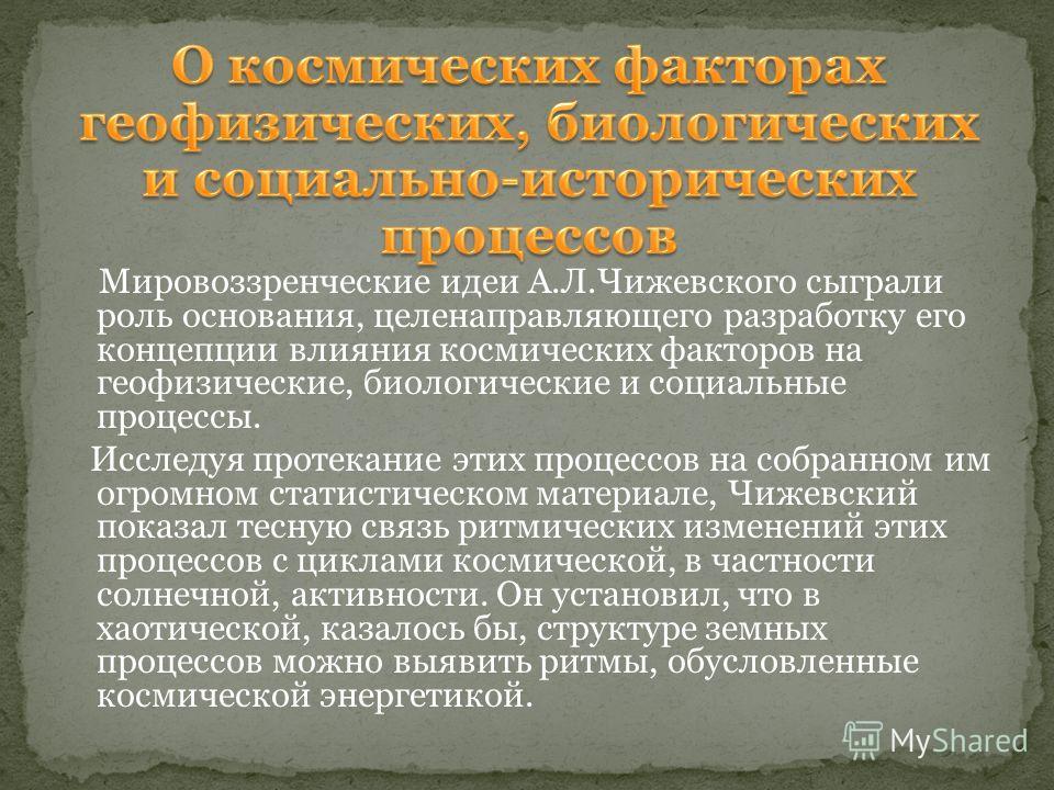 Мировоззренческие идеи А.Л.Чижевского сыграли роль основания, цели направляющего разработку его концепции влияния космических факторов на геофизические, биологические и социальные процессы. Исследуя протекание этих процессов на собранном им огромном