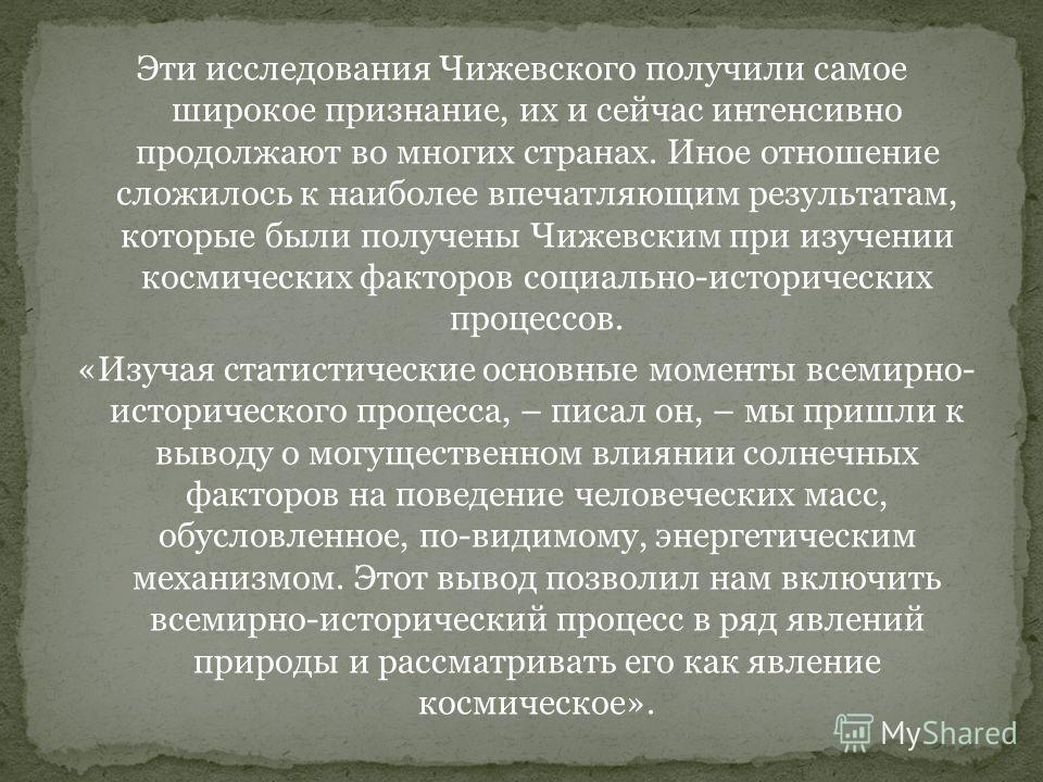 Эти исследования Чижевского получили самое широкое признание, их и сейчас интенсивно продолжают во многих странах. Иное отношение сложилось к наиболее впечатляющим результатам, которые были получены Чижевским при изучении космических факторов социаль