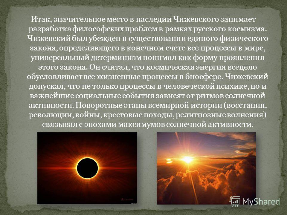 Итак, значительное место в наследии Чижевского занимает разработка философских проблем в рамках русского космизма. Чижевский был убежден в существовании единого физического закона, определяющего в конечном счете все процессы в мире, универсальный дет