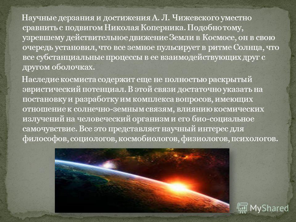 Научные дерзания и достижения А. Л. Чижевского уместно сравнить с подвигом Николая Коперника. Подобно тому, узревшему действительное движение Земли в Космосе, он в свою очередь установил, что все земное пульсирует в ритме Солнца, что все субстанциаль