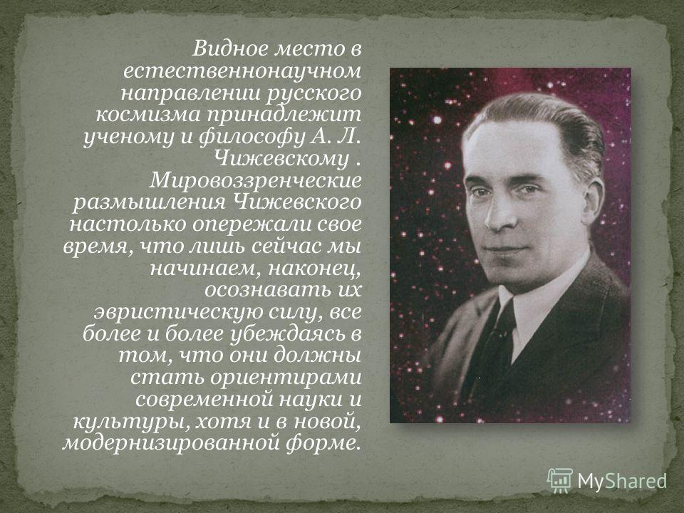 Видное место в естественнонаучном направлении русского космизма принадлежит ученому и философу А. Л. Чижевскому. Мировоззренческие размышления Чижевского настолько опережали свое время, что лишь сейчас мы начинаем, наконец, осознавать их эвристическу