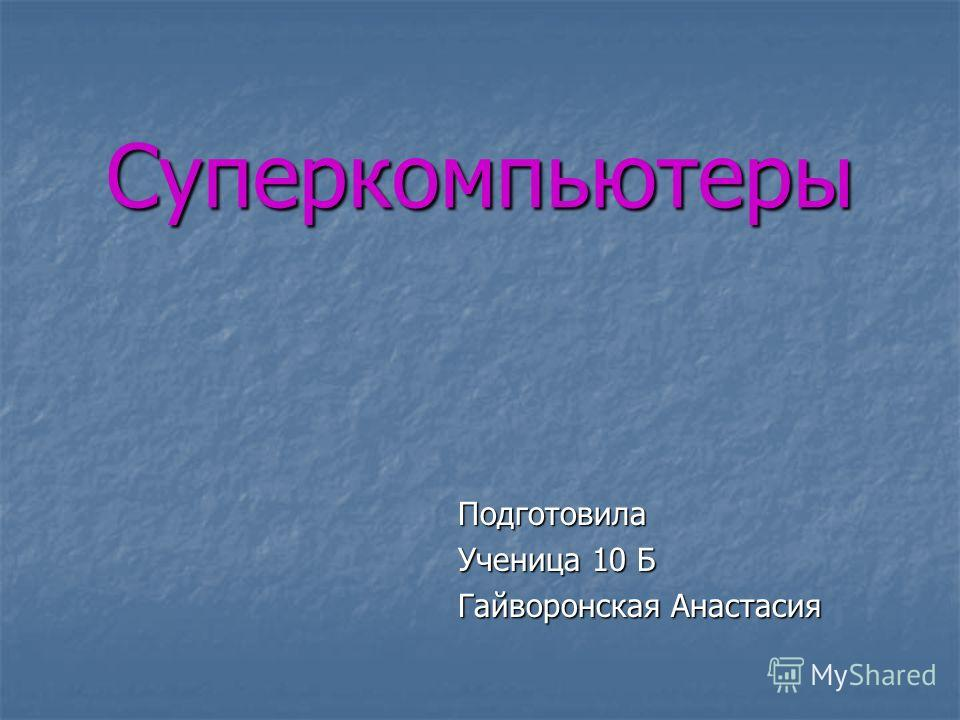 Суперкомпьютеры Подготовила Ученица 10 Б Гайворонская Анастасия