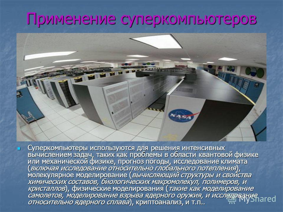 Применение суперкомпьютеров Суперкомпьютеры используются для решения интенсивных вычислением задач, таких как проблемы в области квантовой физике или механической физике, прогноз погоды, исследование климата (включая исследование относительно глобаль