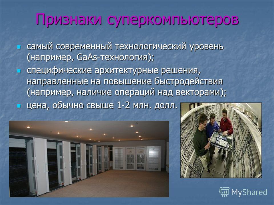 Признаки суперкомпьютеров самый современный технологический уровень (например, GaAs-технология); специфические архитектурные решения, направленные на повышение быстродействия (например, наличие операций над векторами); цена, обычно свыше 1-2 млн. дол