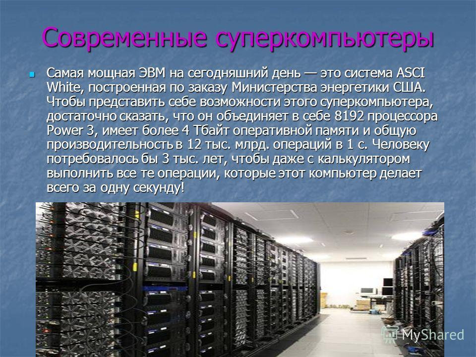 Современные суперкомпьютеры Самая мощная ЭВМ на сегодняшний день это система ASCI White, построенная по заказу Министерства энергетики США. Чтобы представить себе возможности этого суперкомпьютера, достаточно сказать, что он объединяет в себе 8192 пр