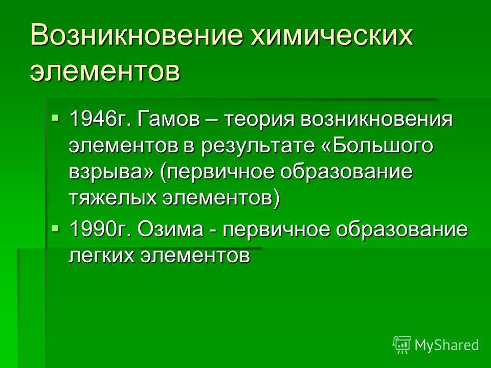 Возникновение химических элементов 1946 г. Гамов – теория возникновения элементов в результате «Большого взрыва» (первичное образование тяжелых элементов) 1946 г. Гамов – теория возникновения элементов в результате «Большого взрыва» (первичное образо