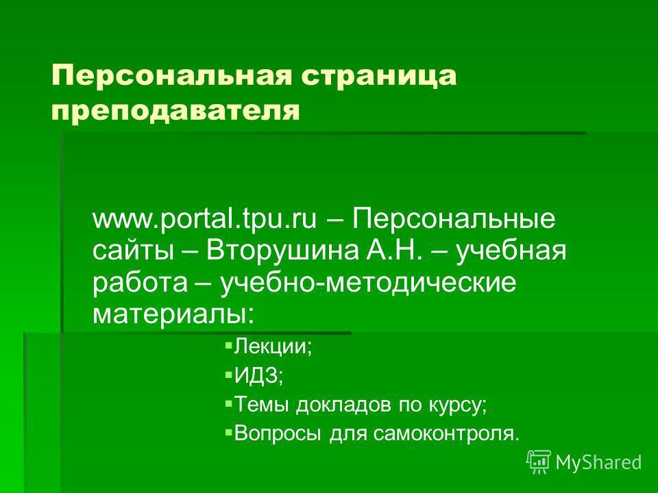 Персональная страница преподавателя www.portal.tpu.ru – Персональные сайты – Вторушина А.Н. – учебная работа – учебно-методические материалы: Лекции; ИДЗ; Темы докладов по курсу; Вопросы для самоконтроля.
