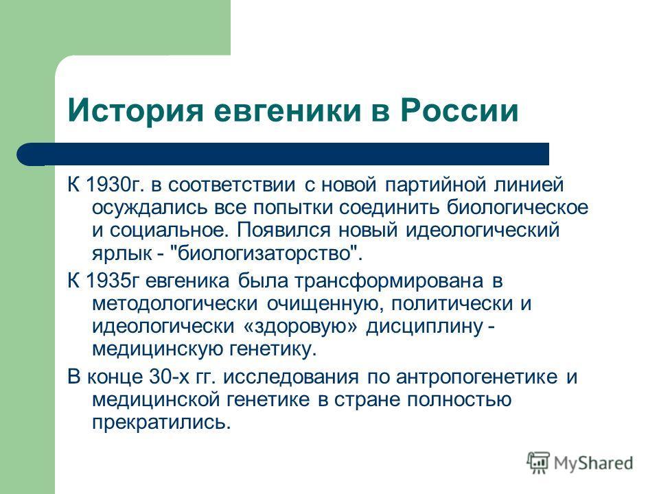 История евгеники в России К 1930 г. в соответствии с новой партийной линией осуждались все попытки соединить биологическое и социальное. Появился новый идеологический ярлык -