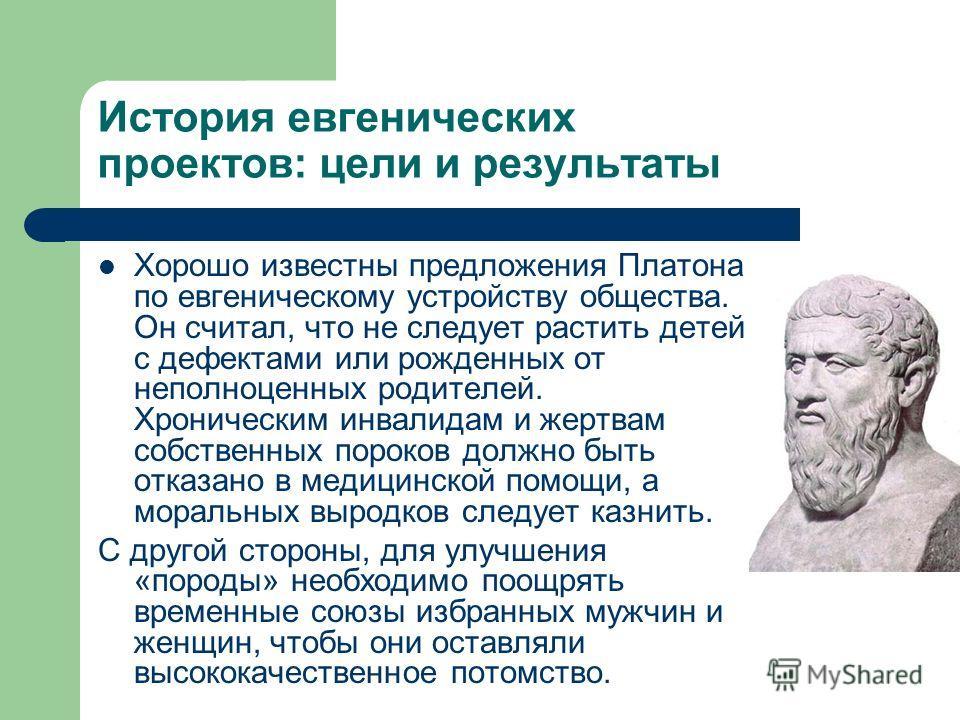 История евгенических проектов: цели и результаты Хорошо известны предложения Платона по евгеническому устройству общества. Он считал, что не следует растить детей с дефектами или рожденных от неполноценных родителей. Хроническим инвалидам и жертвам с