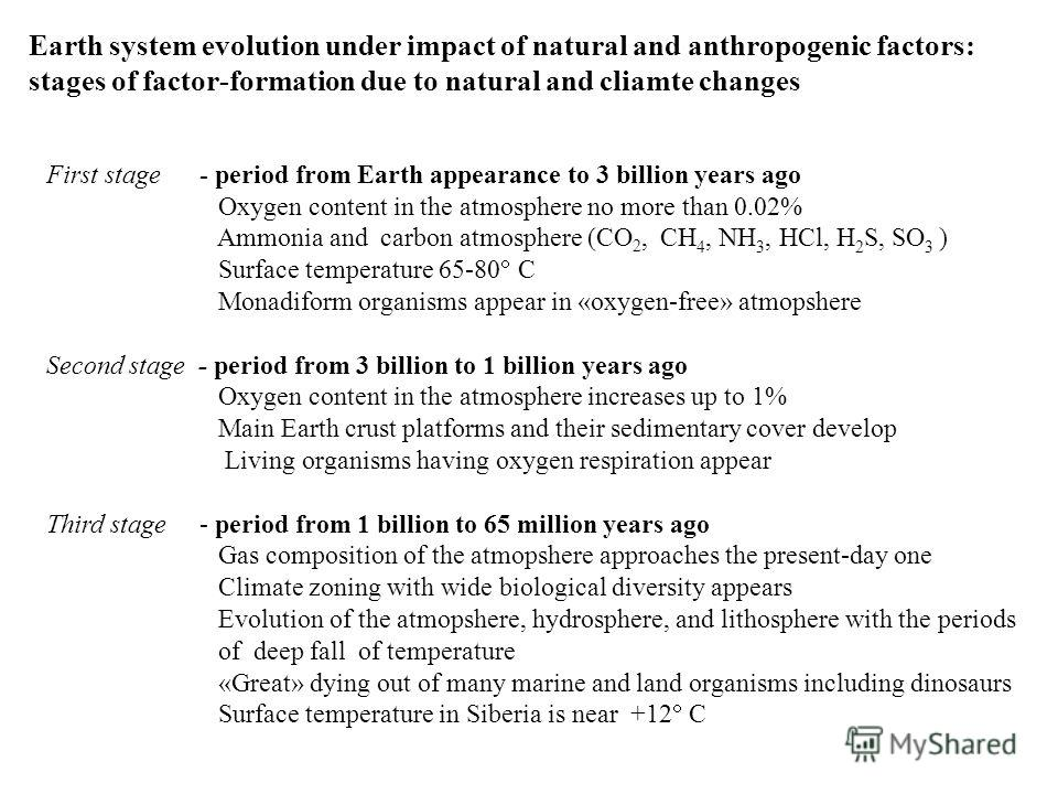 Earth system evolution under impact of natural and anthropogenic factors: stages of factor-formation due to natural and cliamte changes First stage - period from Earth appearance to 3 billion years ago Oxygen content in the atmosphere no more than 0.