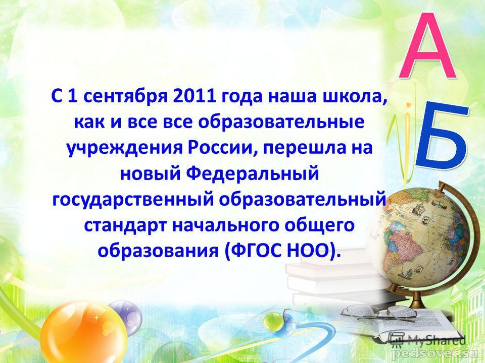 С 1 сентября 2011 года наша школа, как и все все образовательные учреждения России, перешла на новый Федеральный государственный образовательный стандарт начального общего образования (ФГОС НОО).