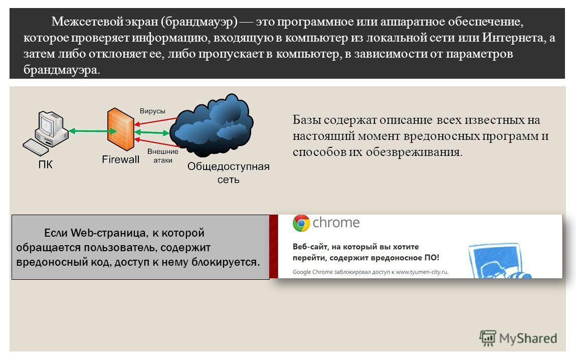 Межсетевой экран (брандмауэр) это программное или аппаратное обеспечение, которое проверяет информацию, входящую в компьютер из локальной сети или Интернета, а затем либо отклоняет ее, либо пропускает в компьютер, в зависимости от параметров брандмау