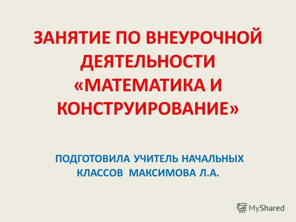 ЗАНЯТИЕ ПО ВНЕУРОЧНОЙ ДЕЯТЕЛЬНОСТИ «МАТЕМАТИКА И КОНСТРУИРОВАНИЕ» ПОДГОТОВИЛА УЧИТЕЛЬ НАЧАЛЬНЫХ КЛАССОВ МАКСИМОВА Л.А.