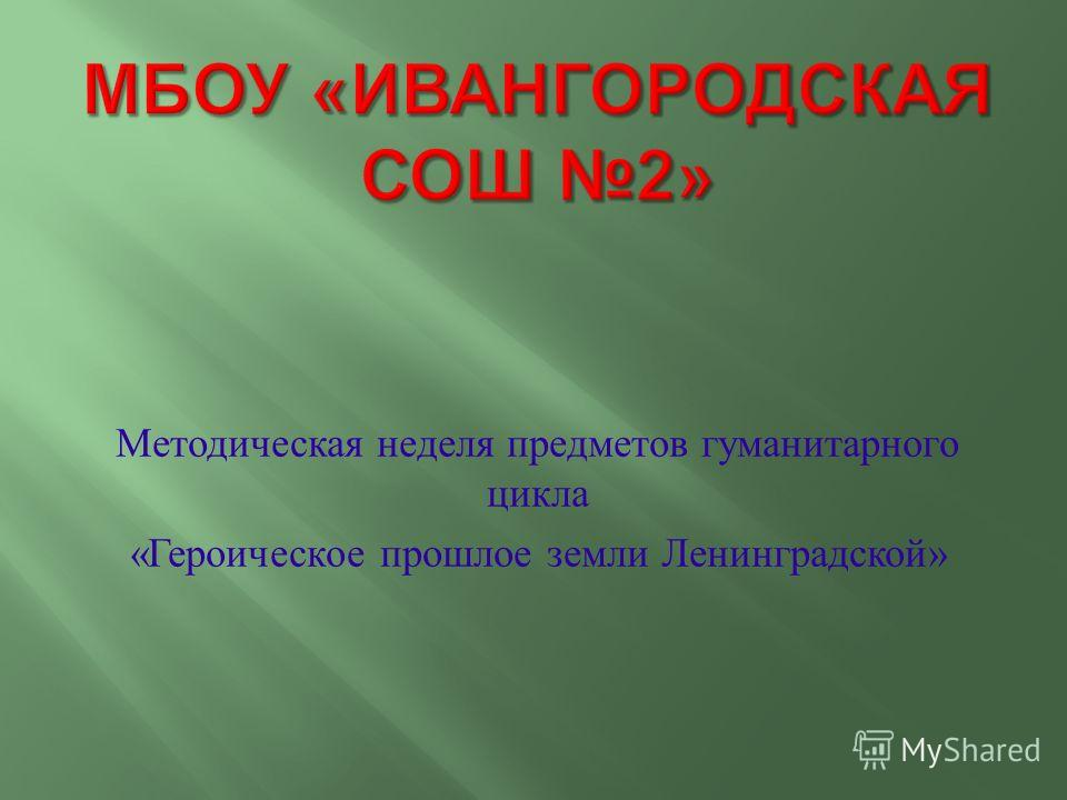 Методическая неделя предметов гуманитарного цикла « Героическое прошлое земли Ленинградской »