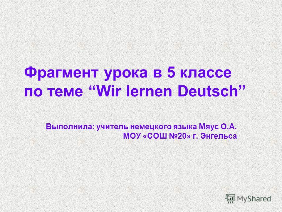 Фрагмент урока в 5 классе по теме Wir lernen Deutsch Выполнила: учитель немецкого языка Мяус О.А. МОУ «СОШ 20» г. Энгельса