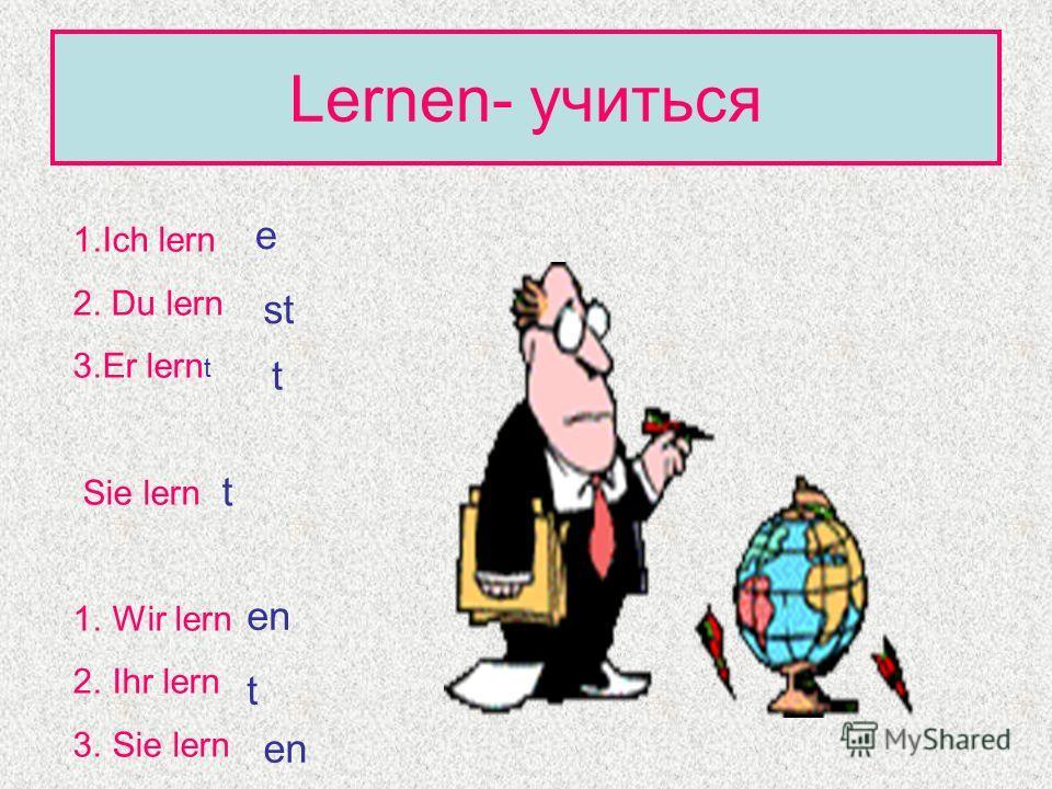 Lernen- учиться 1. Ich lern 2. Du lern 3. Er lern t Sie lern 1. Wir lern 2. Ihr lern 3. Sie lern e st t t en t