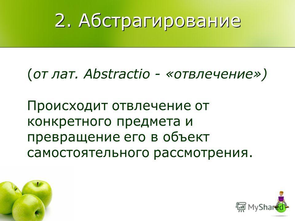 2. Абстрагирование (от лат. Abstractio - «отвлечение») Происходит отвлечение от конкретного предмета и превращение его в объект самостоятельного рассмотрения.
