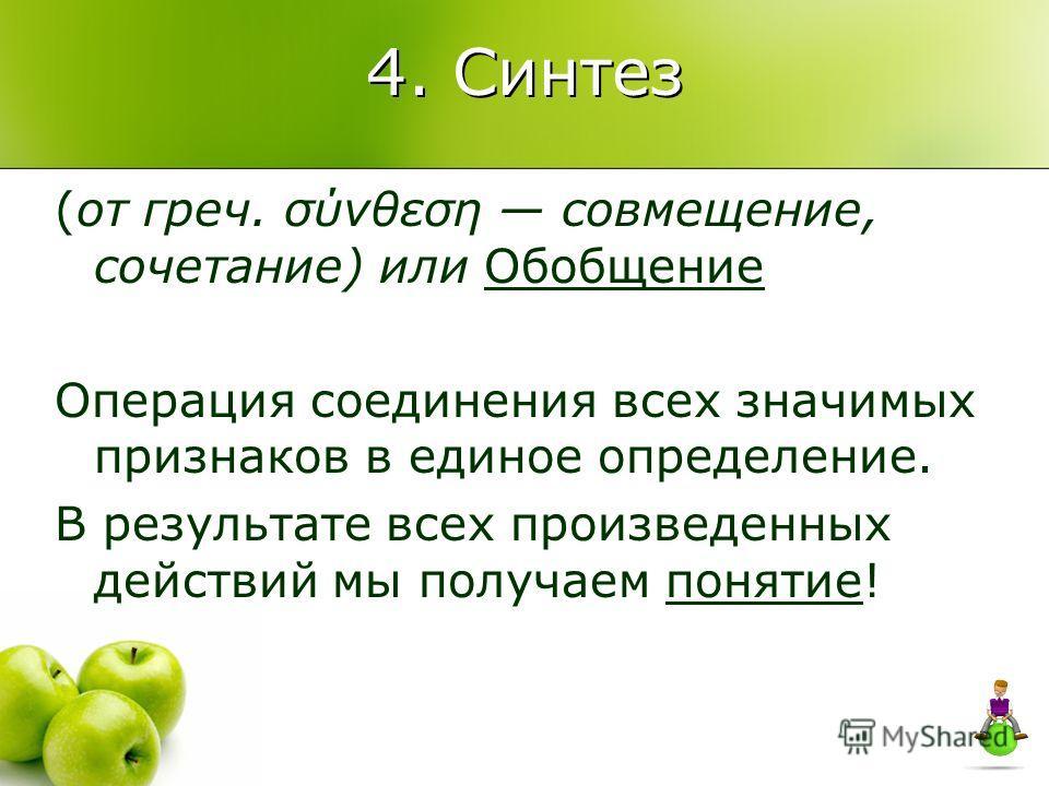 4. Синтез (от греч. σύνθεση совмещение, сочетание) или Обобщение Операция соединения всех значимых признаков в единое определение. В результате всех произведенных действий мы получаем понятие!