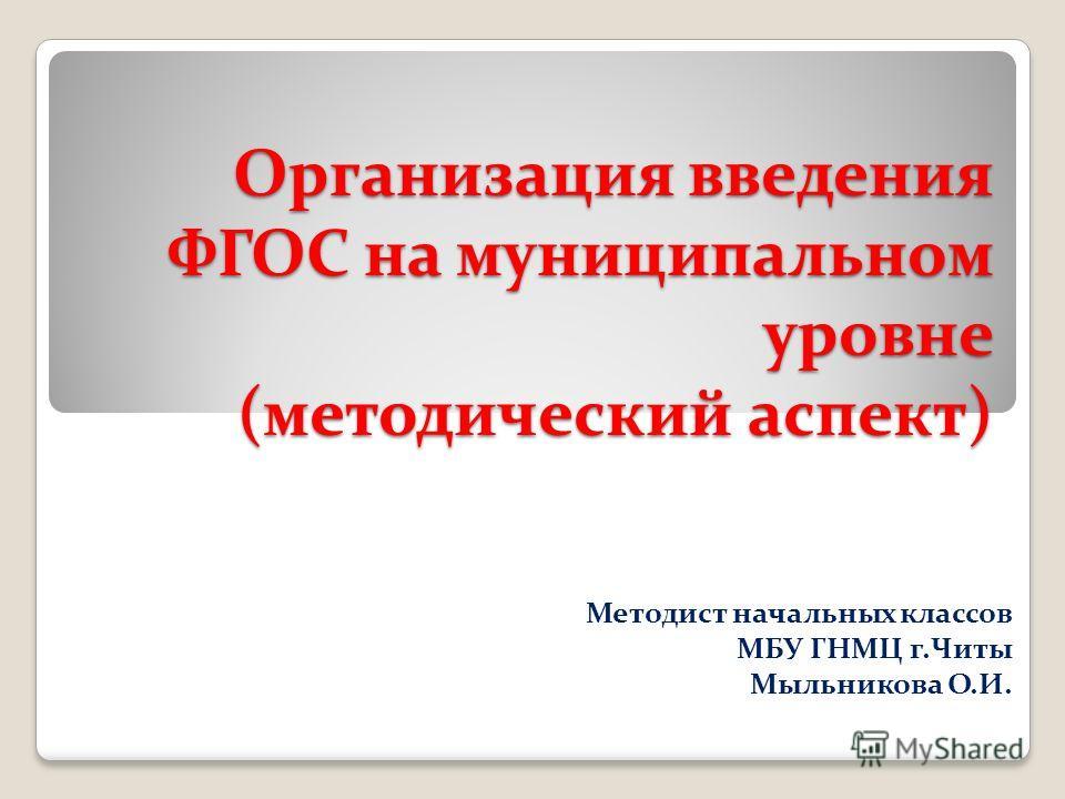 Организация введения ФГОС на муниципальном уровне (методический аспект) Методист начальных классов МБУ ГНМЦ г.Читы Мыльникова О.И.