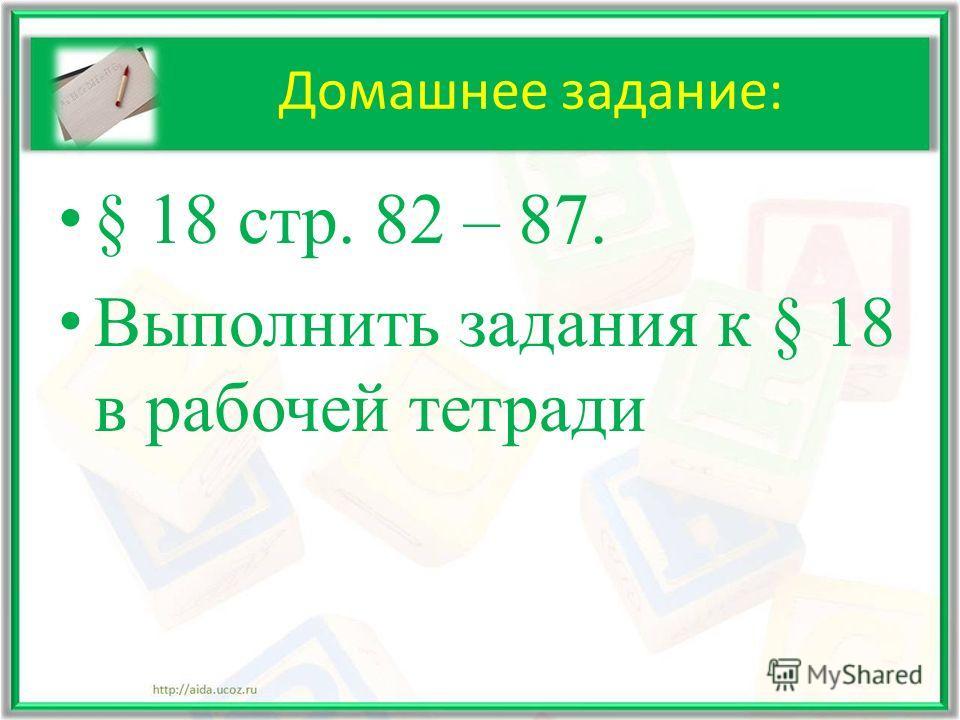 Домашнее задание: § 18 стр. 82 – 87. Выполнить задания к § 18 в рабочей тетради