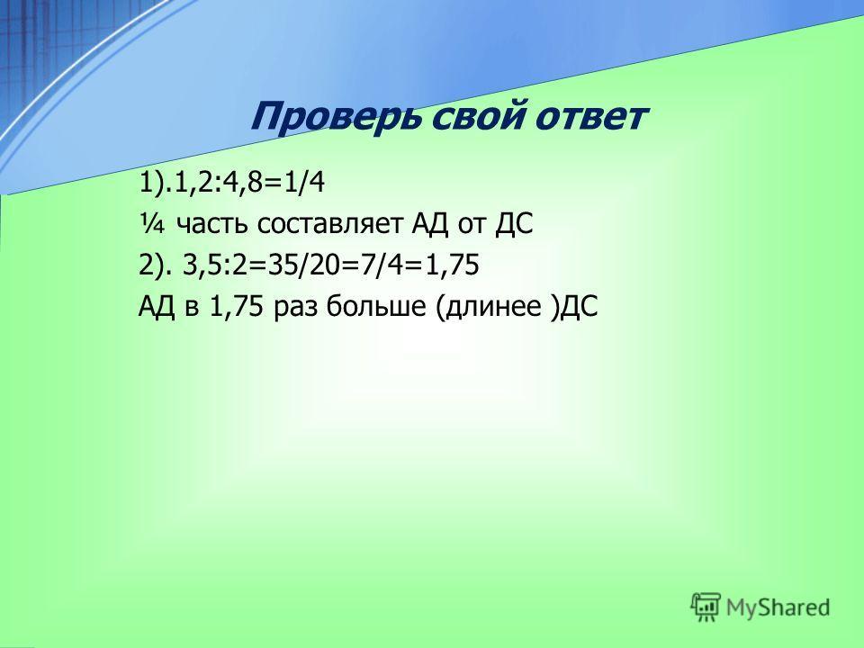 Проверь свой ответ 1).1,2:4,8=1/4 ¼ часть составляет АД от ДС 2). 3,5:2=35/20=7/4=1,75 АД в 1,75 раз больше (длиннее )ДС