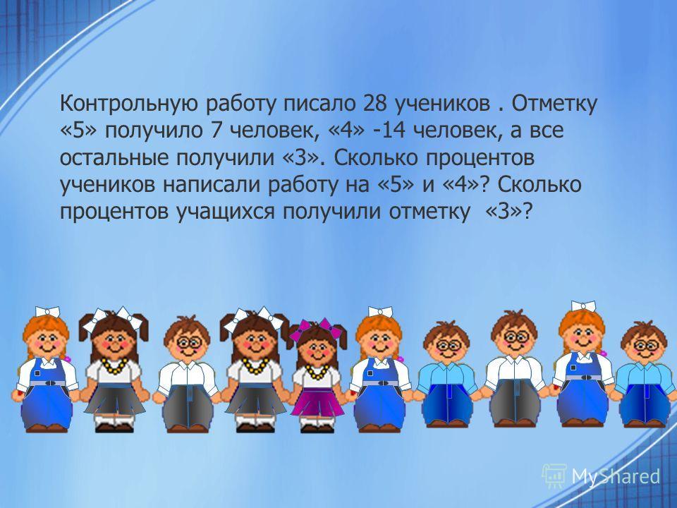 Контрольную работу писало 28 учеников. Отметку «5» получило 7 человек, «4» -14 человек, а все остальные получили «3». Сколько процентов учеников написали работу на «5» и «4»? Сколько процентов учащихся получили отметку «3»?