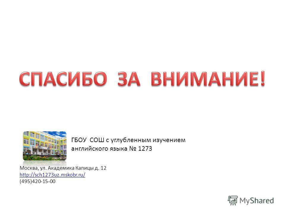 Москва, ул. Академика Капицы д. 12 http://sch1273uz.mskobr.ru/ (495)420-15-00 ГБОУ СОШ с углубленным изучением английского языка 1273