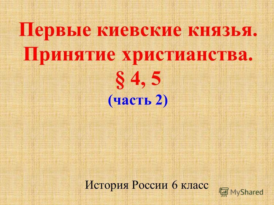 Первые киевские князья. Принятие христианства. § 4, 5 (часть 2) История России 6 класс