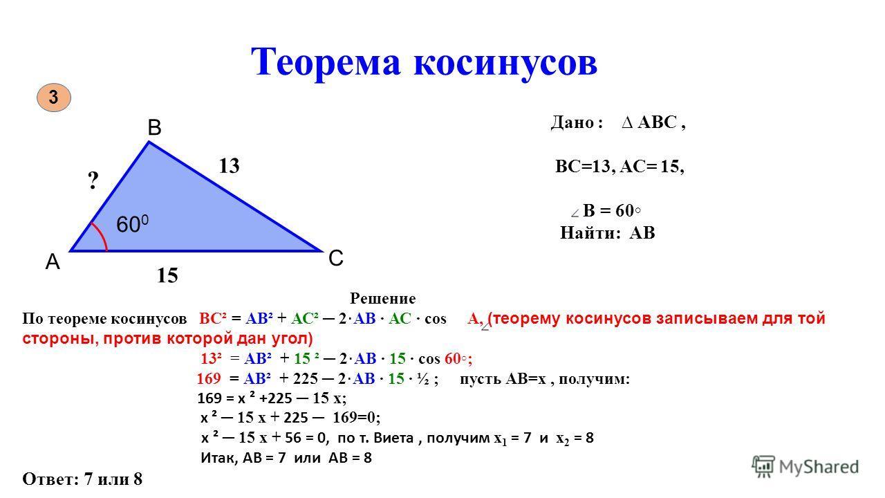 Теорема косинусов 3 60 0 А В С Дано : АВС, ВС=13, АС= 15, В = 60 Найти: АВ ? 13 15 Решение По теореме косинусов ВС² = АВ² + АС² 2 АВ АС соs А, (теорему косинусов записываем для той стороны, против которой дан угол) 13² = АВ² + 15 ² 2 АВ 15 соs 60; 16