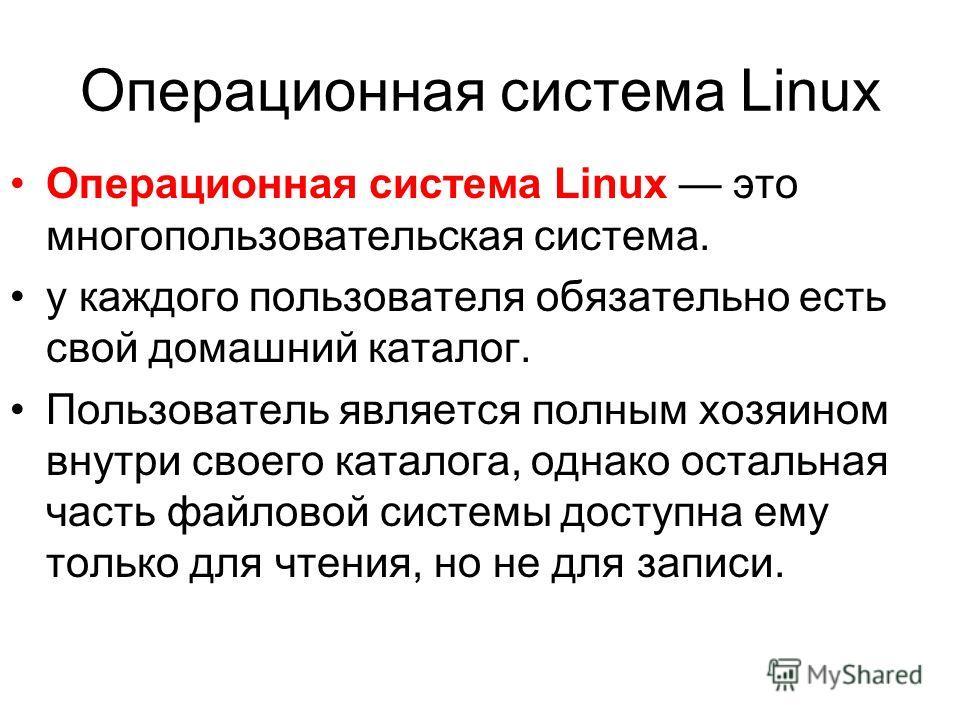 Операционная система Linux это многопользовательская система. у каждого пользователя обязательно есть свой домашний каталог. Пользователь является полным хозяином внутри своего каталога, однако остальная часть файловой системы доступна ему только для