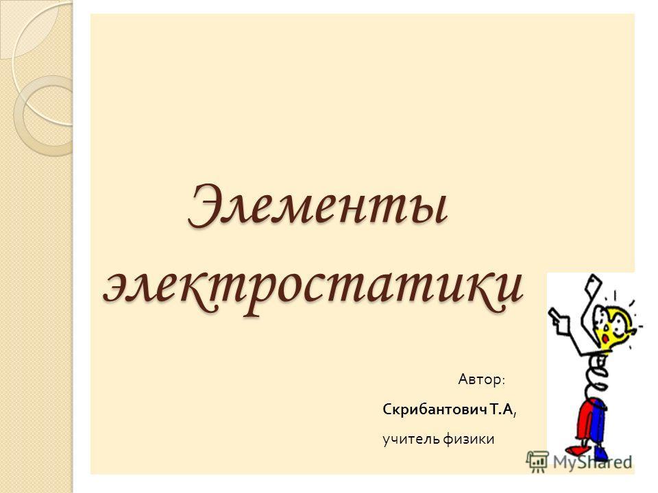 Элементы электростатики Элементы электростатики Автор : Скрибантович Т. А, учитель физики